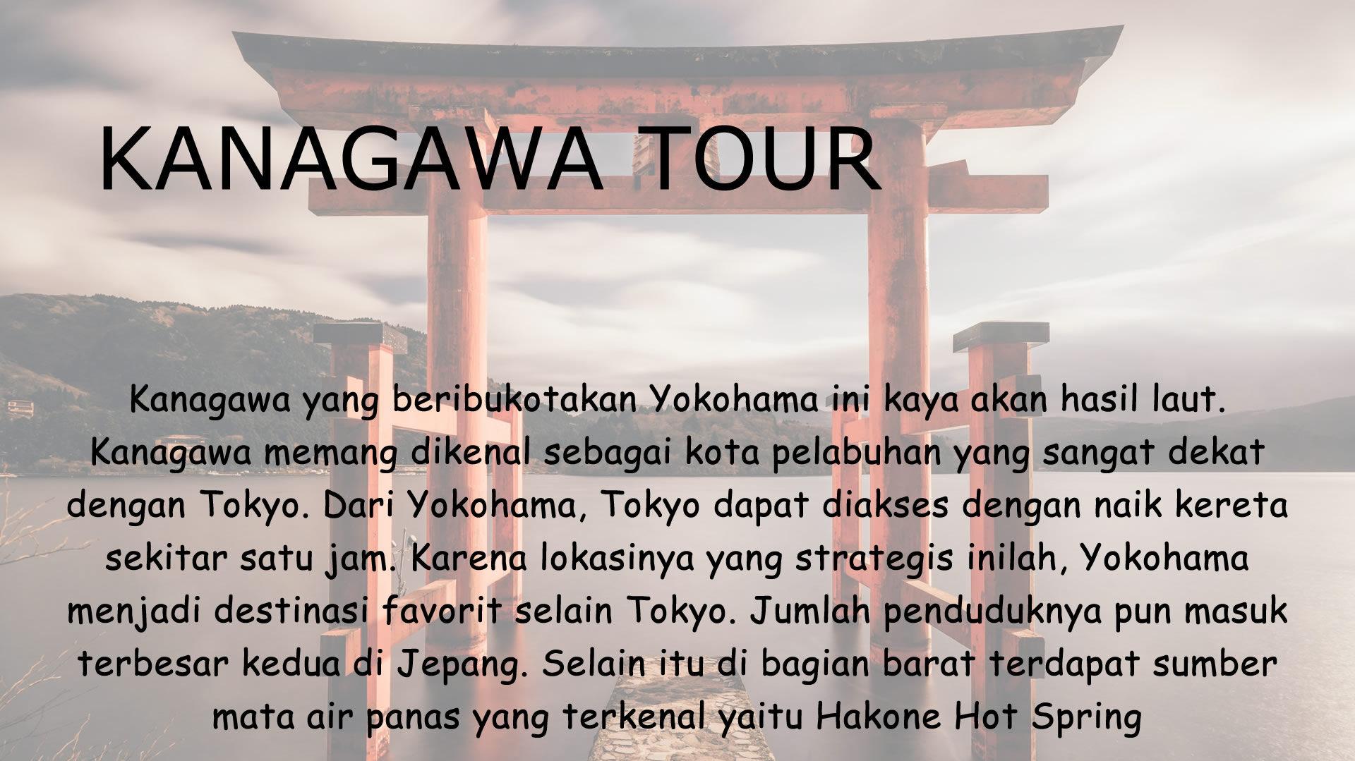 Kanagawa yang beribukotakan Yokohama ini kaya akan hasil laut. Kanagawa memang dikenal sebagai kota pelabuhan yang sangat dekat dengan Tokyo. Dari Yokohama, Tokyo dapat diakses dengan naik kereta sekitar satu jam. Karena lokasinya yang strategis inilah, Yokohama menjadi destinasi favorit selain Tokyo. Jumlah penduduknya pun masuk terbesar kedua di Jepang. Selain itu di bagian barat terdapat sumber mata air panas yang terkenal yaitu Hakone Hot Spring