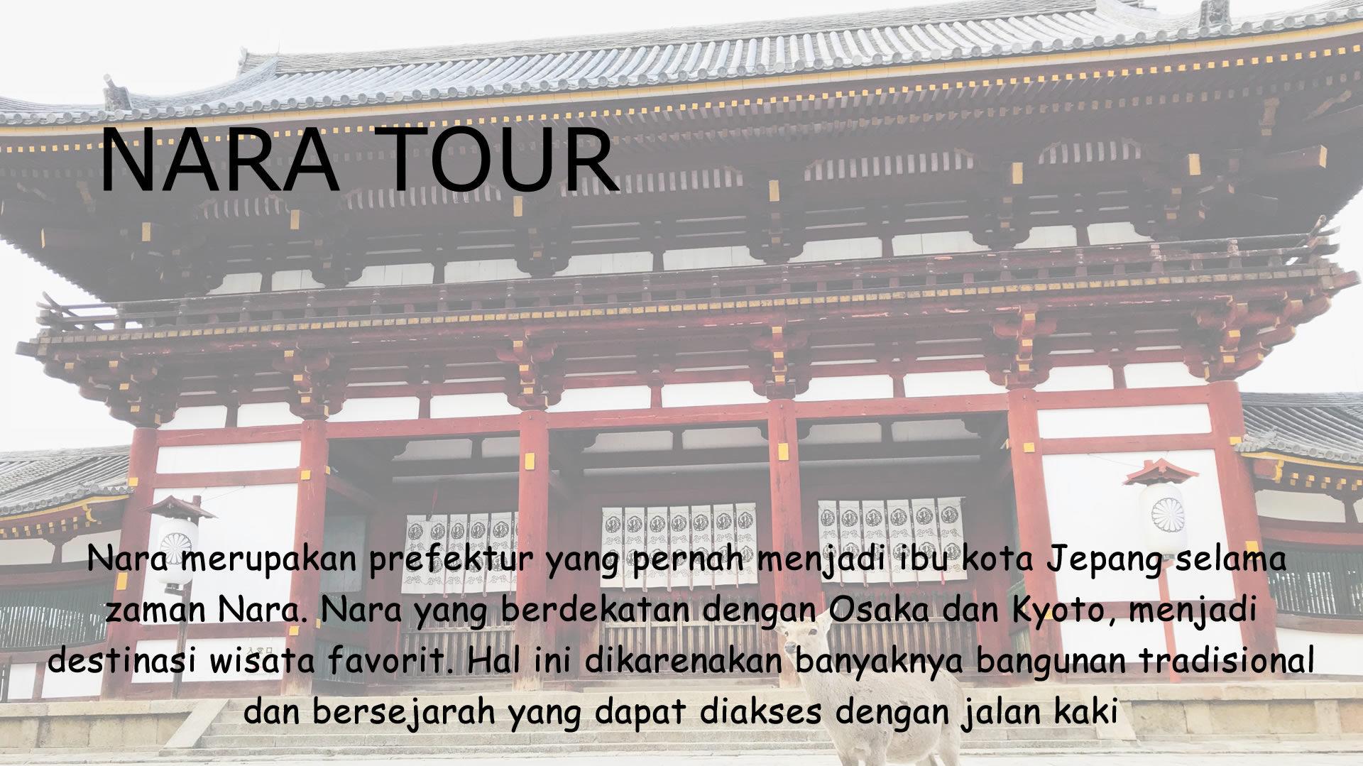 Nara merupakan prefektur yang pernah menjadi ibu kota Jepang selama zaman Nara. Nara yang berdekatan dengan Osaka dan Kyoto, menjadi destinasi wisata favorit. Hal ini dikarenakan banyaknya bangunan tradisional dan bersejarah yang dapat diakses dengan jalan kaki