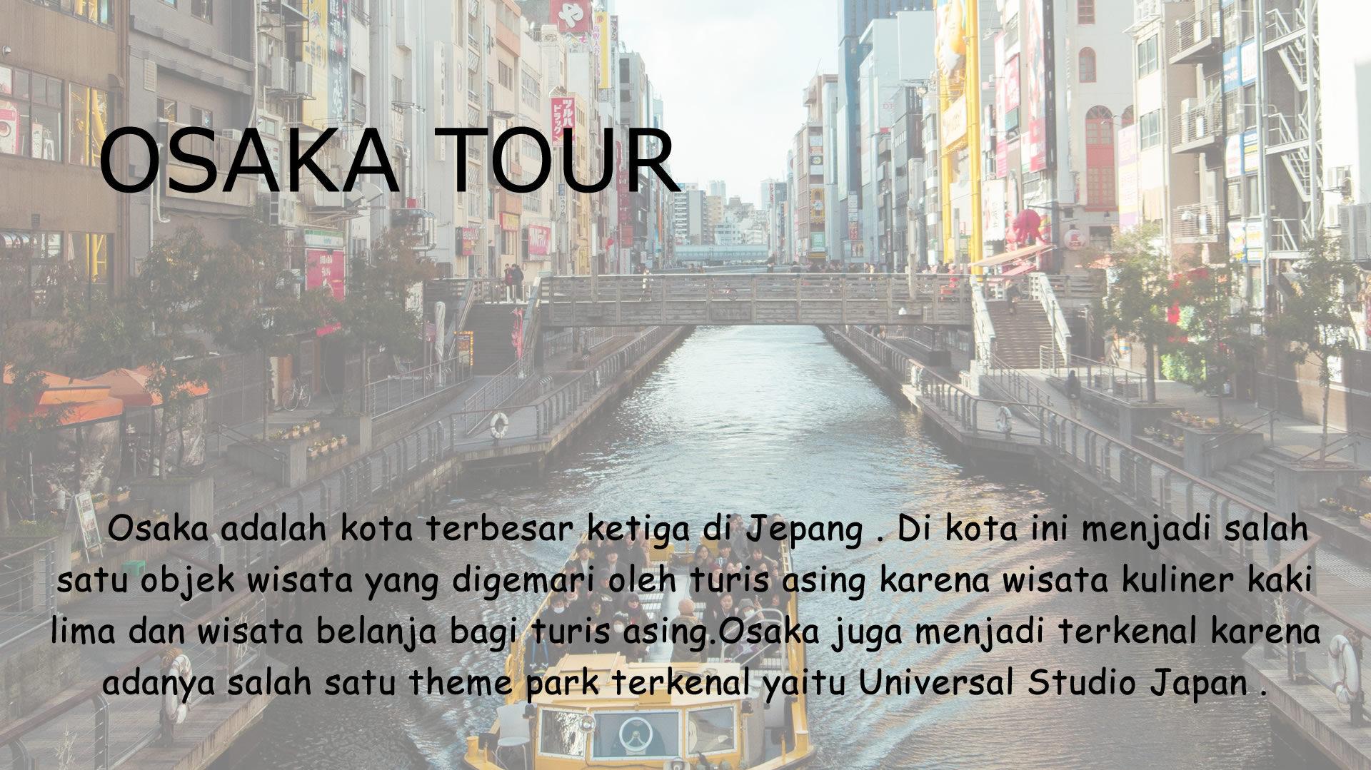 Osaka adalah kota terbesar ketiga di Jepang . Di kota ini menjadi salah satu objek wisata yang digemari oleh turis asing karena wisata kuliner kaki lima dan wisata belanja bagi turis asing.Osaka juga menjadi terkenal karena adanya salah satu theme park terkenal yaitu Universal Studio Japan .