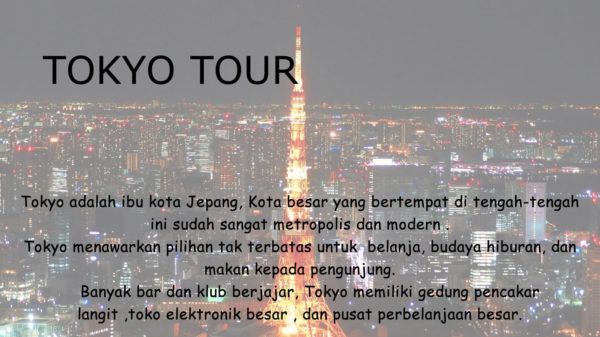 Tokyo adalah ibu kota Jepang, Kota besar yang bertempat di tengah-tengah ini sudah sangat metropolis dan modern .  Tokyo menawarkan pilihan tak terbatas untuk  belanja, budaya hiburan, dan makan kepada pengunjung.     Banyak bar dan klub berjajar, Tokyo memiliki gedung pencakar langit ,toko elektronik besar , dan pusat perbelanjaan besar.
